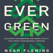 Evergreen: Cultivate the Enduring Customer Loyalty That Keeps Your Business Thriving, by Noah Fleming