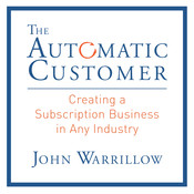 The Automatic Customer: Creating a Subscription Business in Any Industry, by John Warrillow