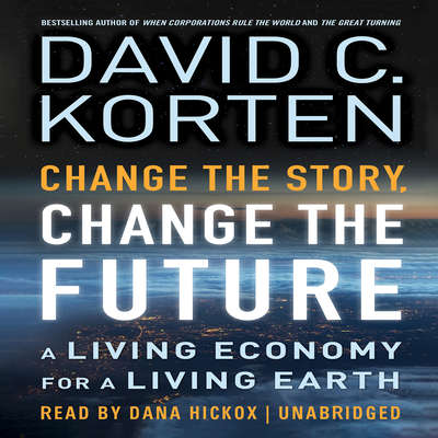 Change the Story, Change the Future: A Living Economy for a Living Earth Audiobook, by David C. Korten