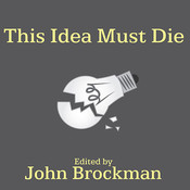This Idea Must Die: Scientific Theories That Are Blocking Progress, by John Brockman