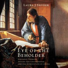 Eye of the Beholder: Johannes Vermeer, Antoni Van Leeuwenhoek, and the Reinvention of Seeing Audiobook, by Laura J. Snyder