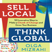 Sell Local, Think Global: 50 Innovative Ways to Make a Chunk of Change and Grow Your Business, by Olga Mizrahi