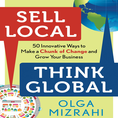 Sell Local, Think Global: 50 Innovative Ways to Make a Chunk of Change and Grow Your Business Audiobook, by Olga Mizrahi