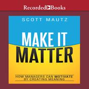 Make It Matter: How Managers Can Motivate by Creating Meaning, by Scott Mautz