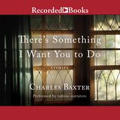 There's Something I Want You to Do: Stories, by Charles Baxter