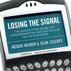 Losing the Signal: The Untold Story behind the Extraordinary Rise and Spectacular Fall of BlackBerry Audiobook, by Jacquie McNish, Sean Silcoff