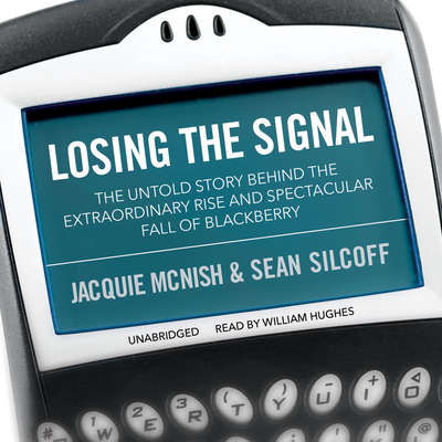 Losing the Signal: The Untold Story behind the Extraordinary Rise and Spectacular Fall of BlackBerry Audiobook, by Jacquie McNish