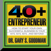 The Forty-Plus Entrepreneur: How to Start a Successful Business in Your 40's, 50's and Beyond, by Gary S. Goodman, Gary Goodman