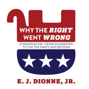 Why the Right Went Wrong: Conservatism From Goldwater to the Tea Party and Beyond Audiobook, by E. J. Dionne