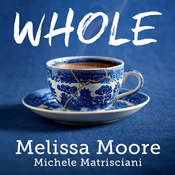 WHOLE: How I Learned to Fill the Fragments of My Life with Forgiveness, Hope, Strength, and Creativity Audiobook, by Michele Matrisciani, Melissa Moore