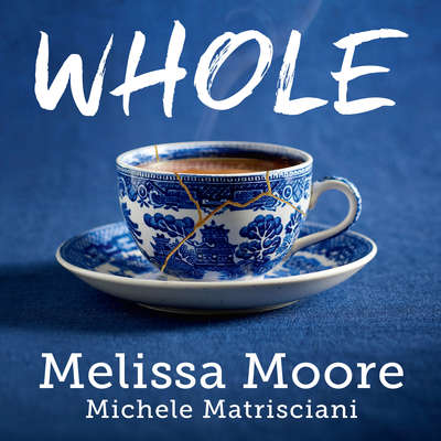 WHOLE: How I Learned to Fill the Fragments of My Life with Forgiveness, Hope, Strength, and Creativity Audiobook, by Michele Matrisciani