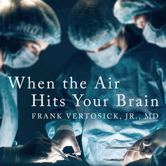 When the Air Hits Your Brain: Tales from Neurosurgery Audiobook, by Frank T Vertosick, Jr.