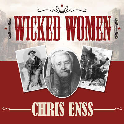 Wicked Women: Notorious, Mischievous, and Wayward Ladies from the Old West Audiobook, by Chris Enss