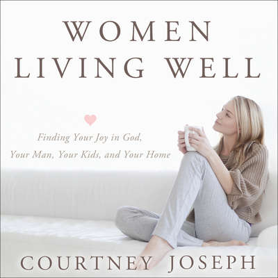 Women Living Well: Find Your Joy in God, Your Man, Your Kids, and Your Home Audiobook, by Courtney Joseph