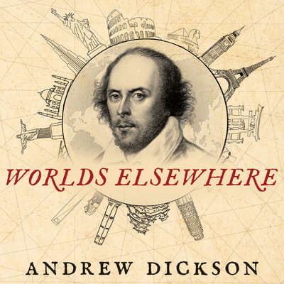 Worlds Elsewhere: Journeys Around Shakespeares Globe Audiobook, by Andrew Dickson