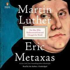 Martin Luther: The Man Who Rediscovered God and Changed the World Audiobook, by Eric Metaxas