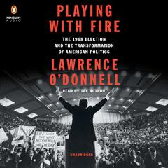 Playing with Fire: The 1968 Election and the Transformation of American Politics Audiobook, by Lawrence O'Donnell