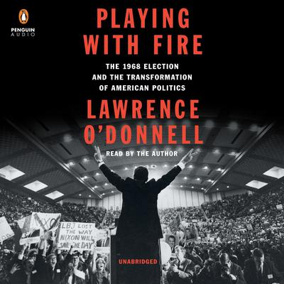 Playing with Fire: The 1968 Election and the Transformation of American Politics Audiobook, by