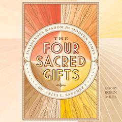 The Four Sacred Gifts: Indigenous Wisdom for Modern Times Audiobook, by Anita L. Sanchez