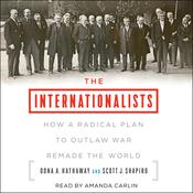 The Internationalists: How a Radical Plan to Outlaw War Remade the World Audiobook, by Oona A. Hathaway, Scott J. Shapiro