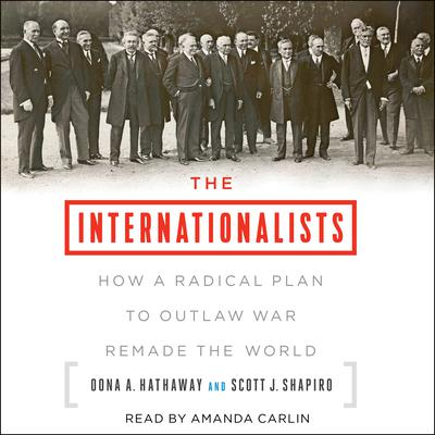 The Internationalists: How a Radical Plan to Outlaw War Remade the World Audiobook, by Oona A. Hathaway