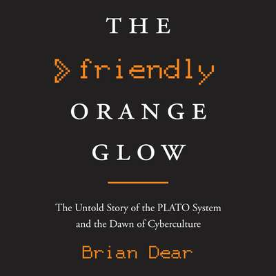 The Friendly Orange Glow: The Untold Story of the PLATO System and the Dawn of Cyberculture Audiobook, by Brian Dear