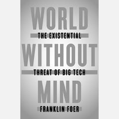 World Without Mind: The Existential Threat of Big Tech Audiobook, by Franklin Foer