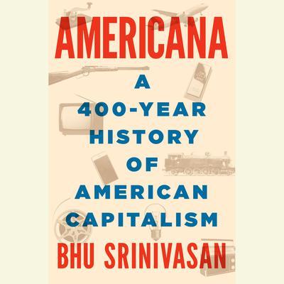 Americana: A 400-Year History of American Capitalism Audiobook, by Bhu Srinivasan