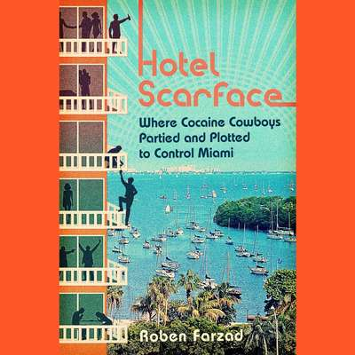 Hotel Scarface: Where Cocaine Cowboys Partied and Plotted to Control Miami Audiobook, by Roben Farzad