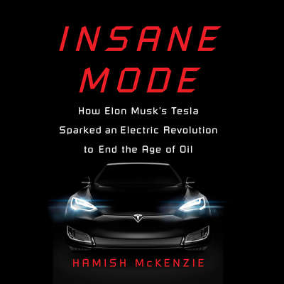 Insane Mode: How Elon Musks Tesla Sparked an Electric Revolution to End the Age of Oil Audiobook, by Hamish McKenzie