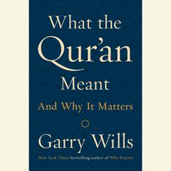 What the Quran Meant: And Why It Matters Audiobook, by Garry Wills