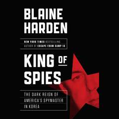 King of Spies: The Dark Reign of Americas Spymaster in Korea Audiobook, by Blaine Harden