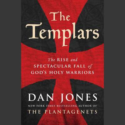 The Templars: The Rise and Spectacular Fall of Gods Holy Warriors Audiobook, by Dan Jones