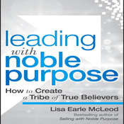 Leading with Noble Purpose: How to Create a Tribe of True Believers, by Lisa Earle McLeod