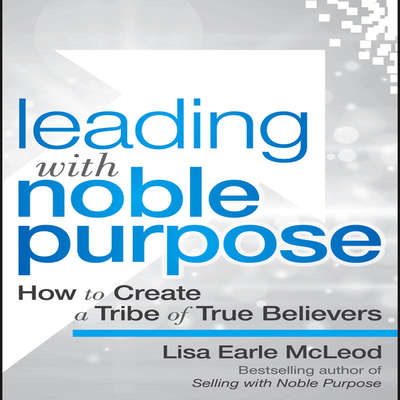 Leading with Noble Purpose: How to Create a Tribe of True Believers Audiobook, by Lisa Earle McLeod