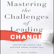 Mastering the Challenges of Leading Change: Inspire the People and Succeed Where Others Fail Audiobook, by H. James Dallas
