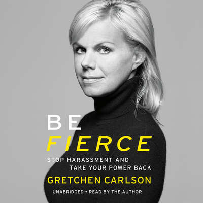Be Fierce: Stop Harassment and Take Your Power Back Audiobook, by Gretchen Carlson