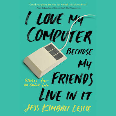 I Love My Computer Because My Friends Live in It: Stories from an Online Life Audiobook, by Jess Kimball Leslie