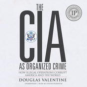 The CIA as Organized Crime: How Illegal Operations Corrupt America and the World Audiobook, by Douglas Valentine