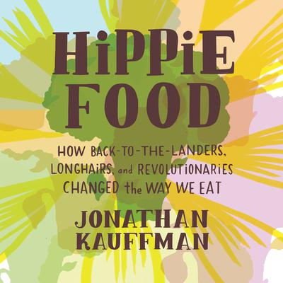 Hippie Food: How Back-to-the-Landers, Longhairs, and Revolutionaries Changed the Way We Eat Audiobook, by Jonathan Kauffman