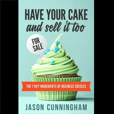 Have Your Cake And Sell It Too: The 7 Key Ingredients of Business Success Audiobook, by Jason Cunningham