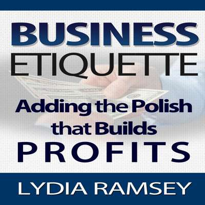 Business Etiquette – Adding The Polish That Builds Profits Audiobook, by Lydia Ramsey
