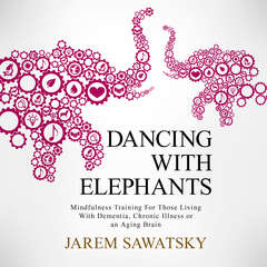 Dancing with Elephants: Mindfulness Training For Those Living With Dementia, Chronic Illness or an Aging Brain  Audiobook, by Jarem Sawatsky