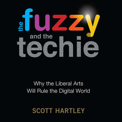 The Fuzzy and the Techie: Why the Liberal Arts Will Rule the Digital World Audiobook, by Scott Hartley