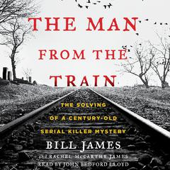 The Man from the Train: The Solving of a Century-Old Serial Killer Mystery Audiobook, by Bill James, Rachel McCarthy James