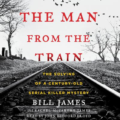 The Man from the Train: The Solving of a Century-Old Serial Killer Mystery Audiobook, by Bill James