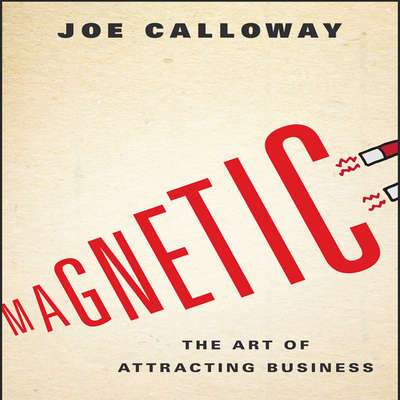 Magnetic: The Art of Attracting Business Audiobook, by Joe Calloway
