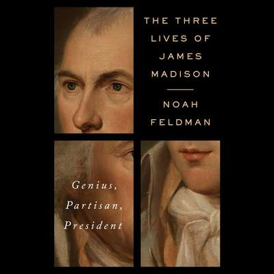 The Three Lives of James Madison: Genius, Partisan, President Audiobook, by Noah Feldman