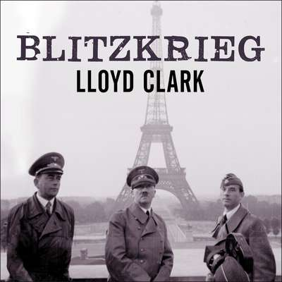 Blitzkrieg: Myth, Reality, and Hitlers Lightning War: France 1940 Audiobook, by Lloyd Clark