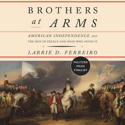 Brothers at Arms: American Independence and the Men of France and Spain Who Saved It Audiobook, by Larrie D. Ferreiro